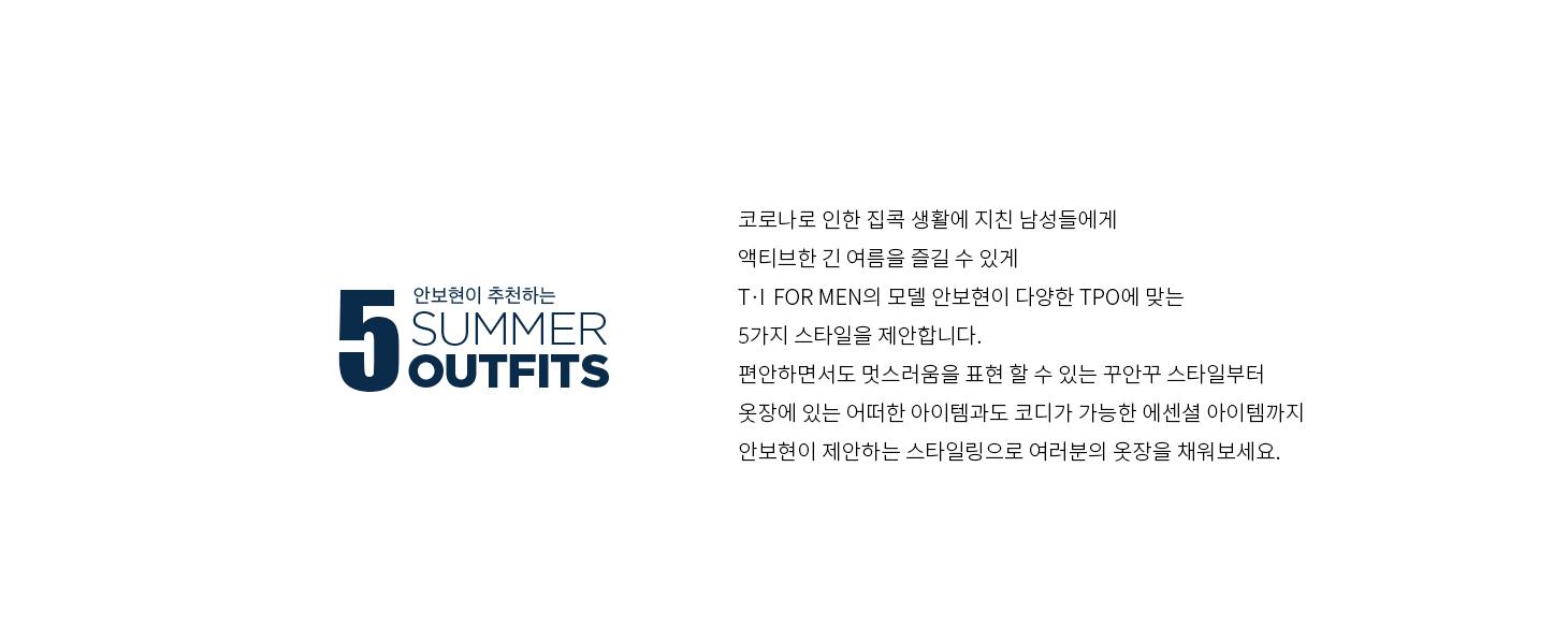 5 안보현이 추천하는 SUMMER OUTFITS T                                     코로나로 인한 집콕 생활에 지친 남성들에게                                     액티브한 긴 여름을 즐길 수 있게                                      T.I FOR MEN의 모델 안보현이 다양한 TPO에 맞는                                     5가지 스타일을 제안합니다.                                     편안하면서도 멋스러움을 표현 할 수 있는 꾸안꾸 스타일부터                                     옷장에 있는 어떠한 아이템과도 코디가 가능한 에센셜 아이템까지                                     안보현이 제안하는 스타일링으로 여러분의 옷장을 채워보세요.